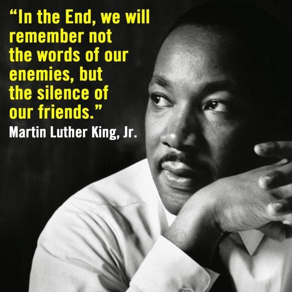 """In the End, we will remember not the words of our enemies, but the silence of our friends."" Martin Luther King, Jr."
